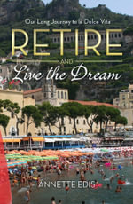 Retire and Live the Dream : Our Long Journey to la Dolce Vita - Annette Edis