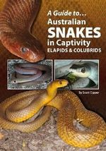 A Guide to Australian Snakes in Captivity : Elapids and Colubrids - Scott Eipper