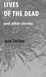Lives of the Dead and Other Stories - Jane Skelton