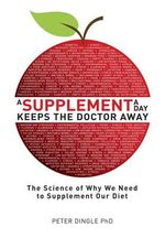 A Supplement a Day Keeps the Doctor Away : The Science of Why We Need to Supplement Our Diet - Peter Dingle