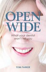 Open Wide : What Your Dentist Won't Tell You - Tom Parker