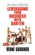 Leveraging Your Business with Barter : The Secret Currency - Verne Gardiner