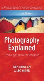 Photography Explained : From Capture to Presentation - Ken Duncan