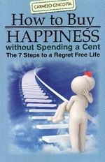 How to Buy Happiness Without Spending a Cent : The 7 Steps to a Regret Free Life - Carmelo Cincotta