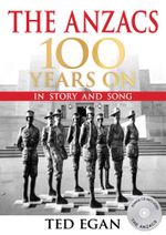 The Anzacs 100 Years On - Order Now For Your Chance to Win!* : In Story and Song - Ted Egan