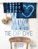Tie Dip Dye : Fashion and Lifestyle Projects to Hand Dye in Your Own Kitchen - Pepa Martin