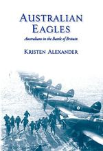 Australian Eagles : Australians in the Battle of Britain - Kristen Alexander