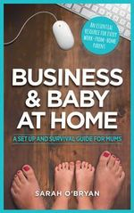 Business & Baby at Home : A Set-up and Survival Guide for Mums - Sarah O'Bryan
