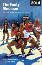 The Footy Almanac 2014 : The AFL season one game at a time - John Harms