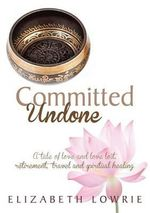 Committed Undone : A Tale of Love and Love Lost, Retirement, Travel and Spiritual Healing - Elizabeth Lowrie