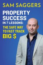 Property Success in 7 Lessons : The safe way to fast track BIG $ - Sam Saggers