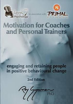 Motivation for Coaches and Personal Trainers : Engaging and Retaining People in Positive Behavioral Change - Roy Sugarman Phd