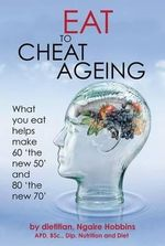 Eat to Cheat Ageing : What you eat helps you make 60 'the new 50' and 80 'the new 70' - Ngaire Hobbins