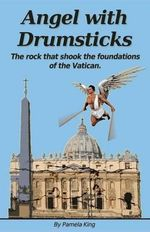 Angel with Drumsticks : The Rock That Shook the Foundations of the Vatican - MS Pamela J King