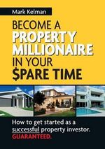 Become A Property Millionaire In Your Spare Time : How to get started as a successful property investor GUARANTEED - Mark Kelman