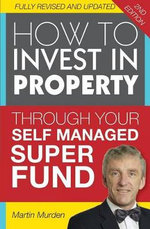 How to Invest in Propery Through Your Self Managed Super Fund : 2nd Edition - Martin Murden