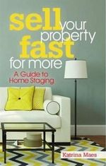 Sell Your Property Fast for More : A Guide to Home Staging - Katrina Maes