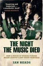 The Night the Music Died : How a Bunch of Bushies Forged Rugby League's Last Great Fairytale - Ian Heads