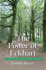 The Power of Eckhart - My Recovery from Post-Traumatic Stress Disorder and Depression - Jennifer Barrett
