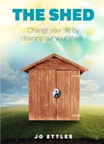 The Shed : Change Your Life By Cleaning Out Your Shed! - Jo Ettles