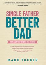 Single Father, Better Dad : How I Survived Divorce and Thrived - Mark Tucker