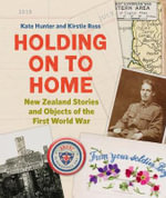 Holding on to Home : New Zealand Stories and Objects of the First World War - Kate Hunter