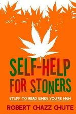 Self-Help for Stoners : Stuff to Read When You're High - MR Robert Chazz Chute