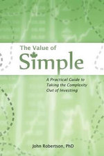 The Value of Simple : A Practical Guide to Taking the Complexity Out of Investing - John a Robertson