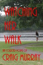 Watching Her Walk : Collected Poetry of Craig Murray - Craig M Murray