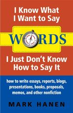 Words - I Know What I Want To Say - I Just Don't Know How To Say It : How To Write Essays, Reports, Blogs, Presentations, Books, Proposals, Memos, And - Mark Hanen