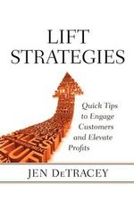 Lift Strategies : Quick Tips to Engage Customers and Elevate Results - Jen Detracey