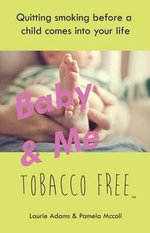 Baby & Me Tobacco Free : Quitting Smoking Before a Child Comes into Your Life - Laurie Adams