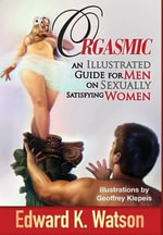 Orgasmic : An Illustrated Guide for Men on Sexually Satisfying Women - Edward Kenneth Watson