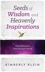Seeds of Wisdom and Heavenly Inspirations : Daily Reflections from the Spirit World - Kimberly Klein