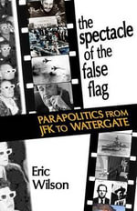 The Spectacle of the False-Flag : Parapolitics from JFK to Watergate - Eric Wilson