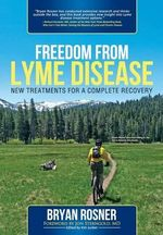 Freedom from Lyme Disease : New Treatments for a Complete Recovery - Bryan Rosner