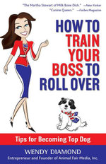How to Train Your Boss to Roll Over : Tips to Becoming a Top Dog - Wendy Diamond