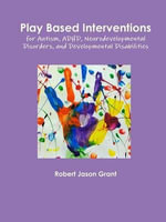 Play Based Interventions for Autism, ADHD, Neurodevelopmental Disorders, and Developmental Disabilities - Robert Jason Grant
