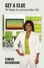 Get a Clue 10 Steps to an Executive IQ - Temeko Richardson