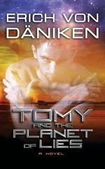 Tomy and the Planet of Lies : A Visual Tour of Alien Influence in the Ancient Wo... - Erich Von Daniken