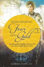 Turning Fear into Gold : How Facing What Frightens You Most Can Heal & Light Up Your Life - Barbara Stone