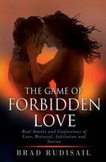 The Game of Forbidden Love : Real Stories and Confessions of Love, Betrayal, Jubilation and Sorrow - Brad Rudisail