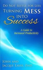Do Not Settle for Less Turning Mess Into Success : A Guide to Increased Productivity - John E Eaves