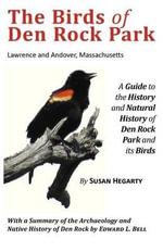 The Birds of Den Rock Park : Lawrence and Andover, Massachusetts: A Guide to the History and Natural History of Den Rock Park and Its Birds: With a Summary of the Archaeology and Native History of Den Rock by Edward L. Bell - Susan Hegarty