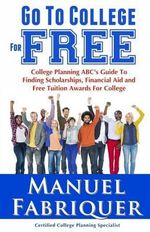 Go to College for Free : College Planning ABC's Guide to Finding Scholarships, Financial Aid and Free Tuition Awards for College - Manuel Fabriquer