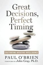 Great Decisions, Perfect Timing : Cultivating Intuitive Intelligence - Paul O'Brien