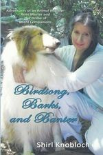 Birdsong, Barks, and Banter : Adventures of an Animal Intuitive Reiki Master and Her Home of Misfit Companions - Shirl Knobloch