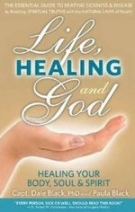 Life, Healing & God : The Essential Guide to Beating Sickness & Disease by Blending Spiritual Truths with the Natural Laws of Health - Dale Black