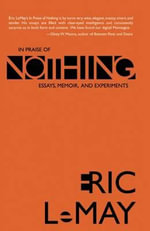 In Praise of Nothing : Essays, Memoir, and Experiments - Eric Lemay