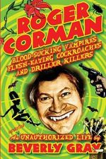Roger Corman : Blood-Sucking Vampires, Flesh-Eating Cockroaches, and Driller Killers: 3rd Edition - Beverly Gray